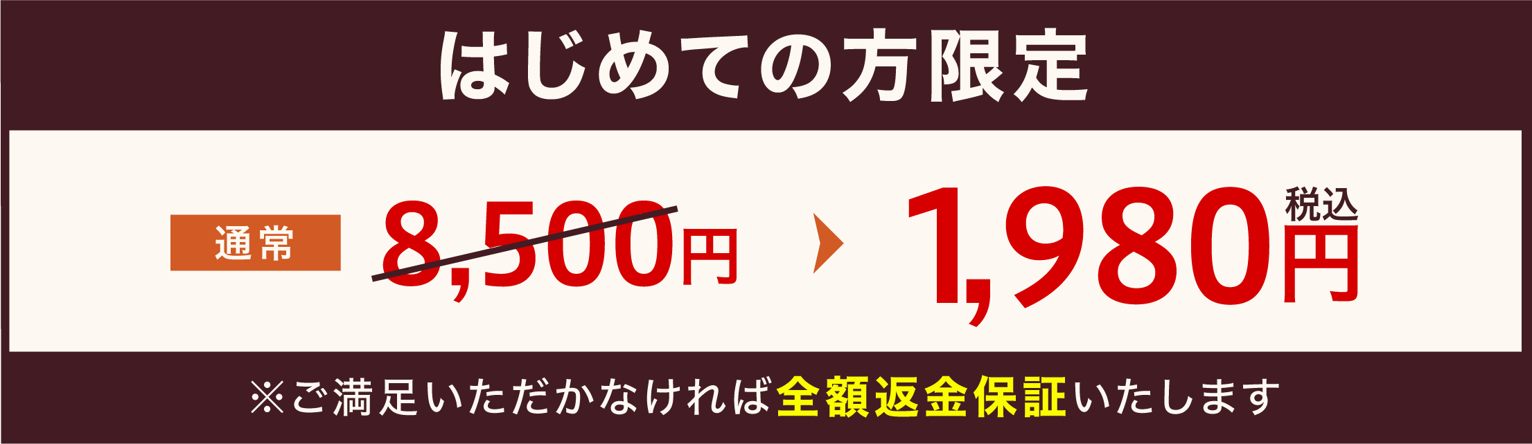 はじめての方限定 通常6,500円のところ1,980円(税込) ※ご満足いただかなければ全額返金保証